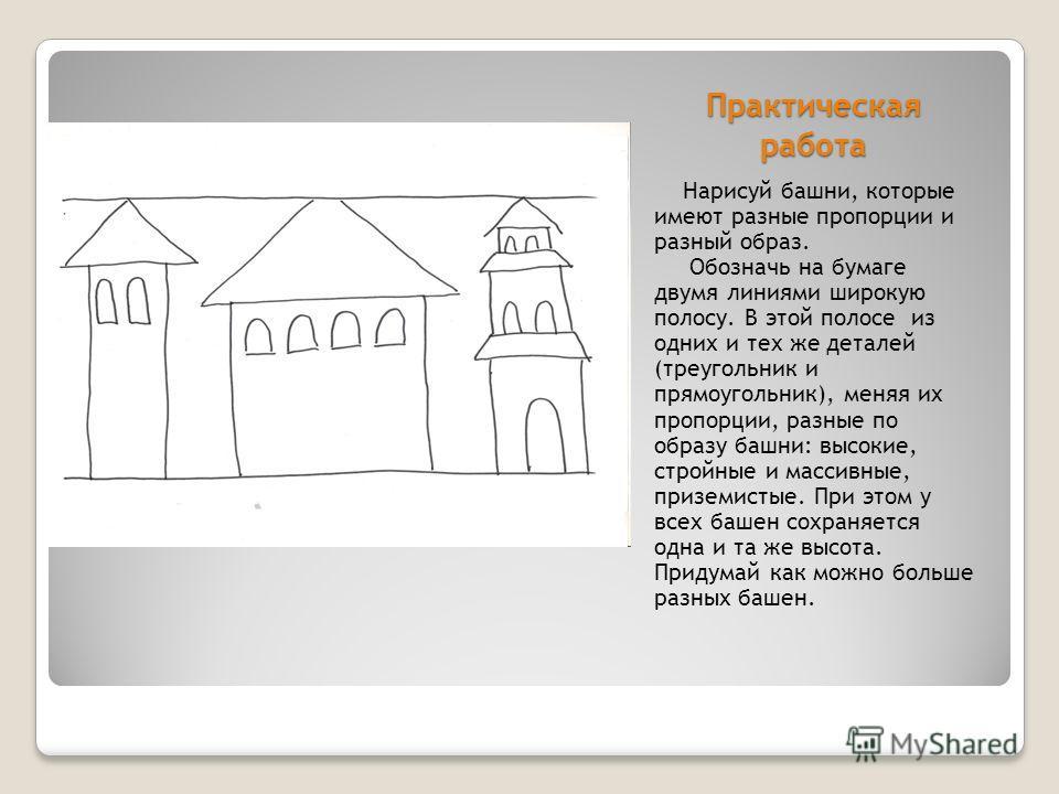 Практическая работа Нарисуй башни, которые имеют разные пропорции и разный образ. Обозначь на бумаге двумя линиями широкую полосу. В этой полосе из одних и тех же деталей (треугольник и прямоугольник), меняя их пропорции, разные по образу башни: высо