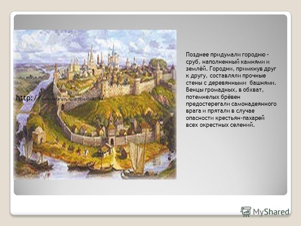 Позднее придумали городню – сруб, наполненный камнями и землёй. Городни, примкнув друг к другу, составляли прочные стены с деревянными башнями. Венцы громадных, в обхват, потемнелых брёвен предостерегали самонадеянного врага и прятали в случае опасно