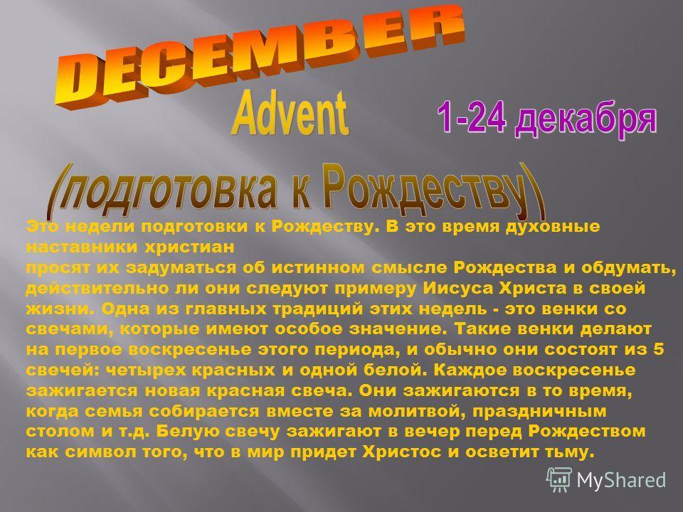 Это недели подготовки к Рождеству. В это время духовные наставники христиан просят их задуматься об истинном смысле Рождества и обдумать, действительно ли они следуют примеру Иисуса Христа в своей жизни. Одна из главных традиций этих недель - это вен