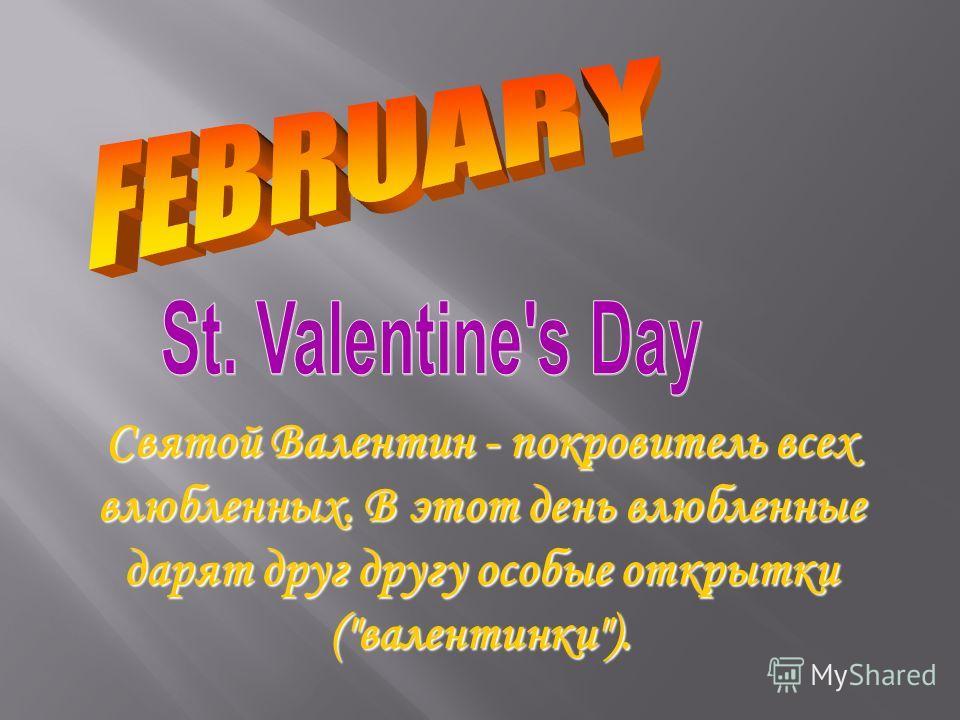 Святой Валентин - покровитель всех влюбленных. В этот день влюбленные дарят друг другу особые открытки (валентинки).