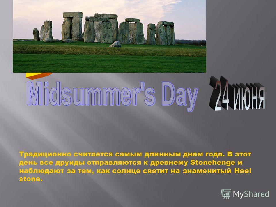 Традиционно считается самым длинным днем года. В этот день все друиды отправляются к древнему Stonehenge и наблюдают за тем, как солнце светит на знаменитый Heel stone.