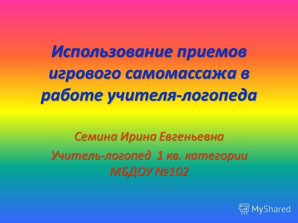 Использование приемов игрового самомассажа в работе учителя-логопеда Семина Ирина Евгеньевна Учитель-логопед 1 кв. категории МБДОУ 102
