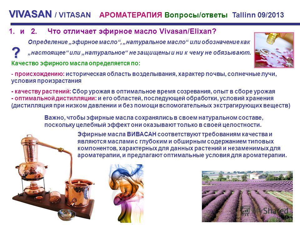 VIVASAN VIVASAN / VITASAN АРОМАТЕРАПИЯ Вопросы/ответы Tallinn 09/2013 1.и 2. Что отличает эфирное масло Vivasan/Elixan? ? Определение эфирное масло, натуральное масло или обозначение как настоящее или натуральное не защищены и ни к чему не обязывают.