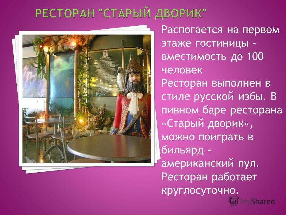 Распогается на первом этаже гостиницы - вместимость до 100 человек Ресторан выполнен в стиле русской избы. В пивном баре ресторана «Старый дворик», можно поиграть в бильярд - американский пул. Ресторан работает круглосуточно.