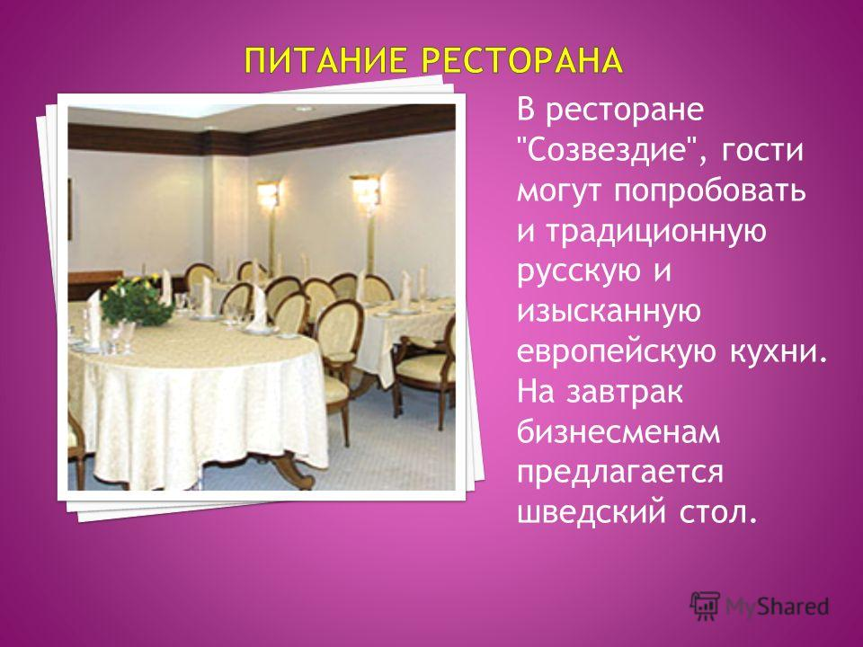 В ресторане Созвездие, гости могут попробовать и традиционную русскую и изысканную европейскую кухни. На завтрак бизнесменам предлагается шведский стол.