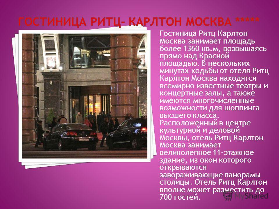 Гостиница Ритц Карлтон Москва занимает площадь более 1360 кв.м, возвышаясь прямо над Красной площадью. В нескольких минутах ходьбы от отеля Ритц Карлтон Москва находятся всемирно известные театры и концертные залы, а также имеются многочисленные возм