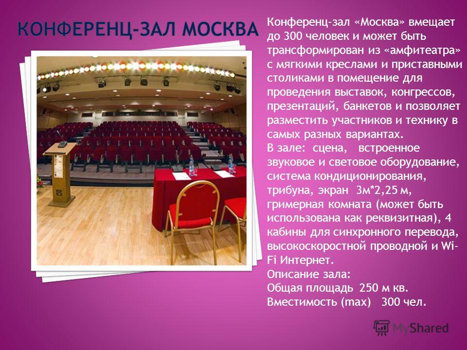 Конференц-зал «Москва» вмещает до 300 человек и может быть трансформирован из «амфитеатра» с мягкими креслами и приставными столиками в помещение для проведения выставок, конгрессов, презентаций, банкетов и позволяет разместить участников и технику в
