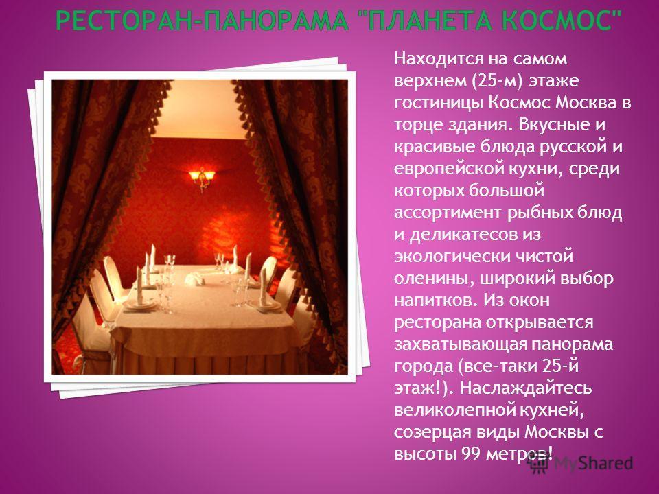 Находится на самом верхнем (25-м) этаже гостиницы Космос Москва в торце здания. Вкусные и красивые блюда русской и европейской кухни, среди которых большой ассортимент рыбных блюд и деликатесов из экологически чистой оленины, широкий выбор напитков.