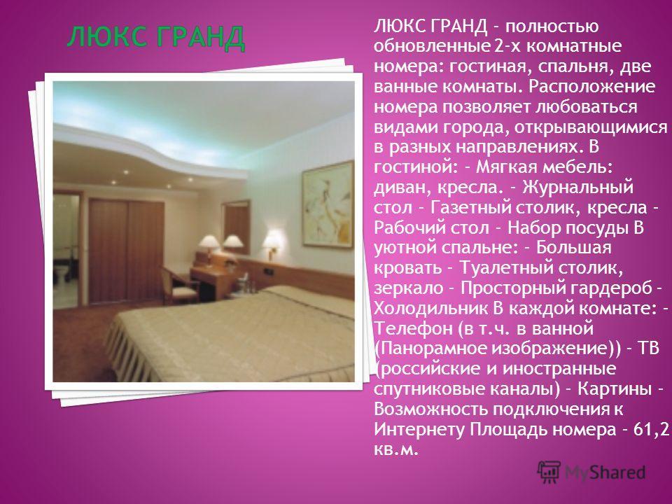 ЛЮКС ГРАНД - полностью обновленные 2-х комнатные номера: гостиная, спальня, две ванные комнаты. Расположение номера позволяет любоваться видами города, открывающимися в разных направлениях. В гостиной: - Мягкая мебель: диван, кресла. - Журнальный сто