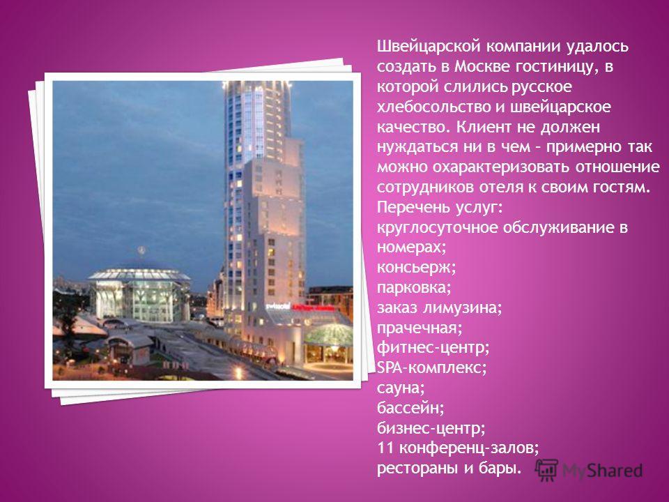 Швейцарской компании удалось создать в Москве гостиницу, в которой слились русское хлебосольство и швейцарское качество. Клиент не должен нуждаться ни в чем – примерно так можно охарактеризовать отношение сотрудников отеля к своим гостям. Перечень ус