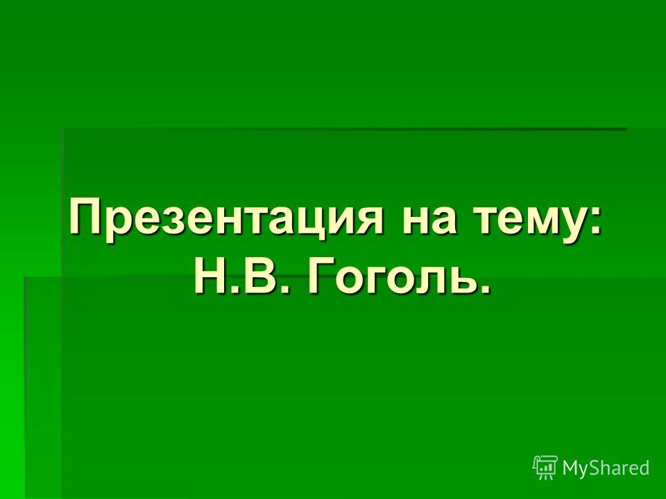 Презентация на тему : Н. В. Гоголь.