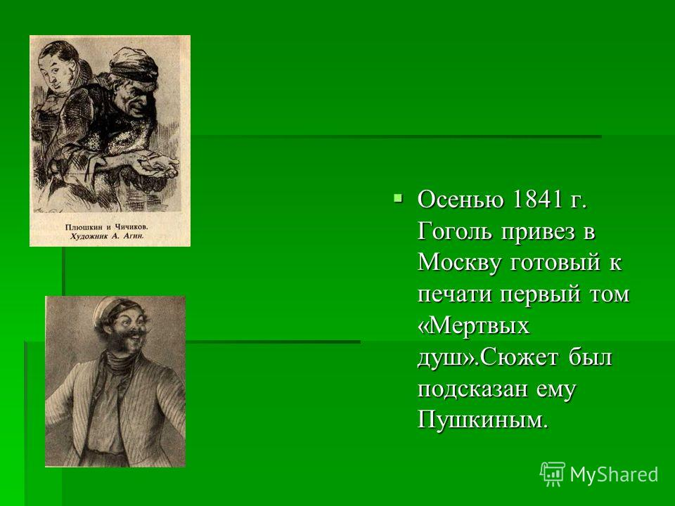 Осенью 1841 г. Гоголь привез в Москву готовый к печати первый том « Мертвых душ ». Сюжет был подсказан ему Пушкиным. Осенью 1841 г. Гоголь привез в Москву готовый к печати первый том « Мертвых душ ». Сюжет был подсказан ему Пушкиным.