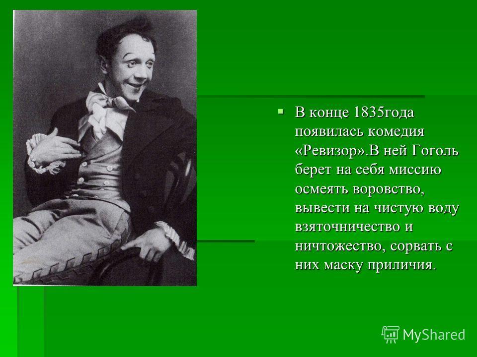 В конце 1835 года появилась комедия « Ревизор ». В ней Гоголь берет на себя миссию осмеять воровство, вывести на чистую воду взяточничество и ничтожество, сорвать с них маску приличия. В конце 1835 года появилась комедия « Ревизор ». В ней Гоголь бер