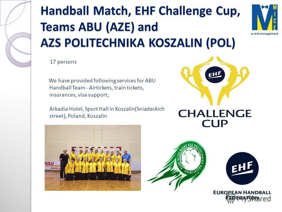 Handball Match, EHF Challenge Cup, Teams ABU (AZE) and AZS POLITECHNIKA KOSZALIN (POL) 17 persons We have provided following services for ABU Handball Team - Airtickets, train tickets, insurances, visa support, Arkadia Hotel, Sport Hall in Koszalin(S