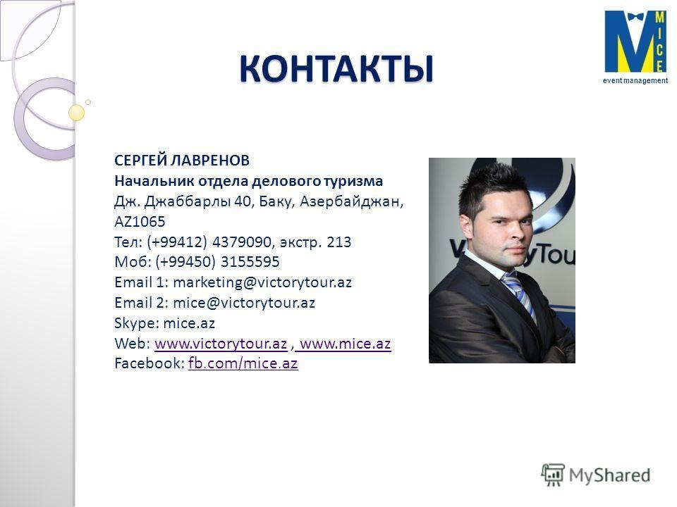 КОНТАКТЫ event management СЕРГЕЙ ЛАВРЕНОВ Начальник отдела делового туризма Дж. Джаббарлы 40, Баку, Азербайджан, AZ1065 Teл: (+99412) 4379090, экстр. 213 Moб: (+99450) 3155595 Email 1: marketing@victorytour.az Email 2: mice@victorytour.az Skype: mice