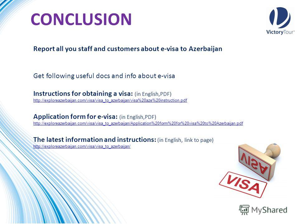 CONCLUSION Report all you staff and customers about e-visa to Azerbaijan Get following useful docs and info about e-visa Instructions for obtaining a visa: (in English,PDF) http://exploreazerbaijan.com/visa/visa_to_azerbaijan/visa%20aze%20instruction
