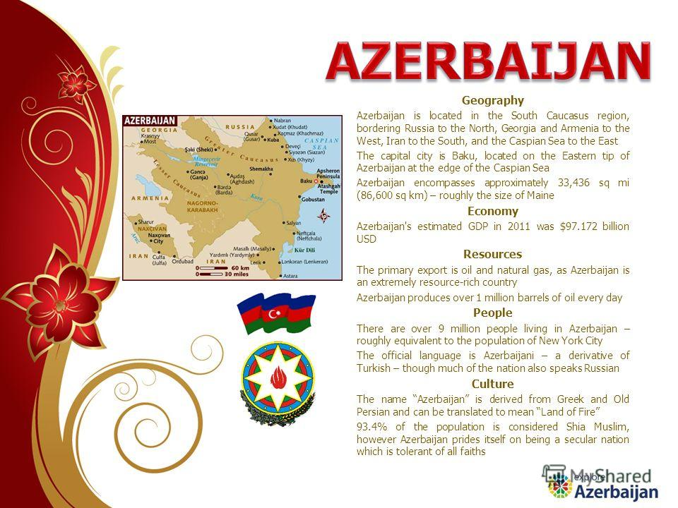 Geography Azerbaijan is located in the South Caucasus region, bordering Russia to the North, Georgia and Armenia to the West, Iran to the South, and the Caspian Sea to the East The capital city is Baku, located on the Eastern tip of Azerbaijan at the