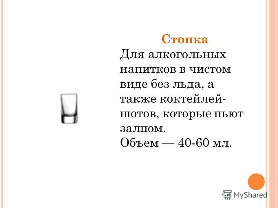 Стопка Для алкогольных напитков в чистом виде без льда, а также коктейлей- шотов, которые пьют залпом. Объем 40-60 мл.