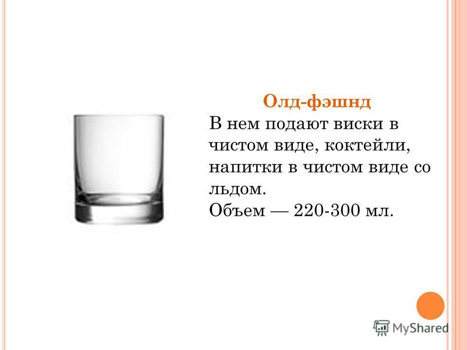 Олд-фэшнд В нем подают виски в чистом виде, коктейли, напитки в чистом виде со льдом. Объем 220-300 мл.