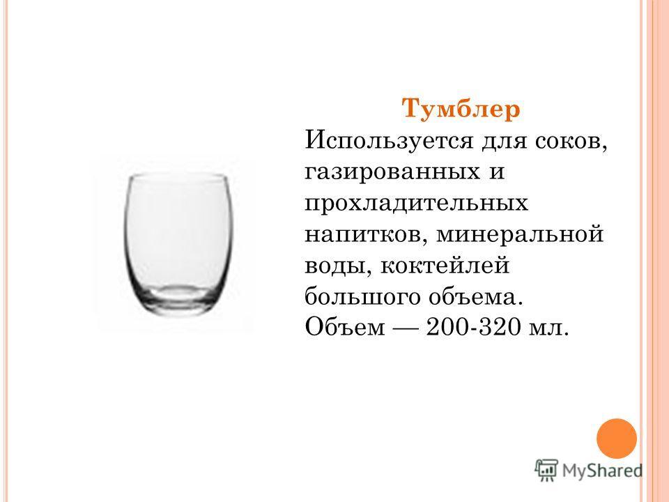 Тумблер Используется для соков, газированных и прохладительных напитков, минеральной воды, коктейлей большого объема. Объем 200-320 мл.