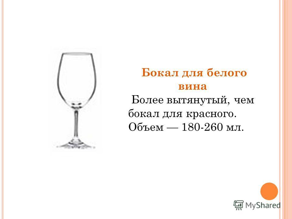 Бокал для белого вина Более вытянутый, чем бокал для красного. Объем 180-260 мл.