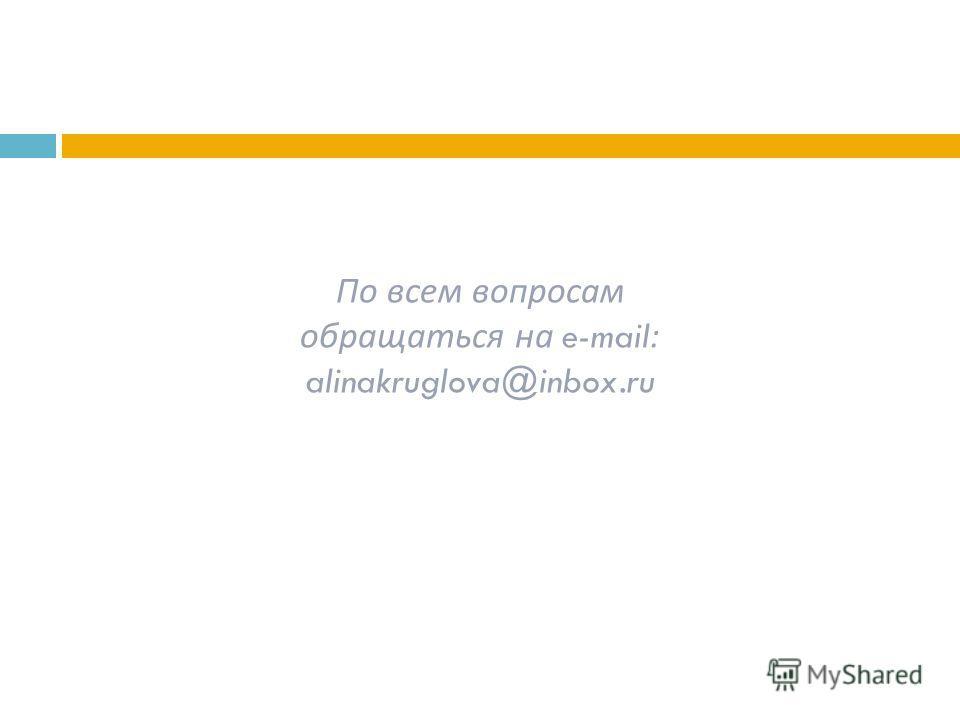 По всем вопросам обращаться на e-mail: alinakruglova@inbox.ru