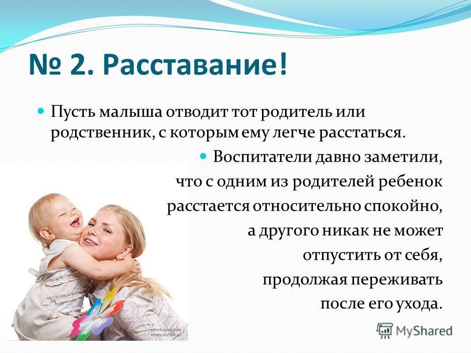 2. Расставание! Пусть малыша отводит тот родитель или родственник, с которым ему легче расстаться. Воспитатели давно заметили, что с одним из родителей ребенок расстается относительно спокойно, а другого никак не может отпустить от себя, продолжая пе