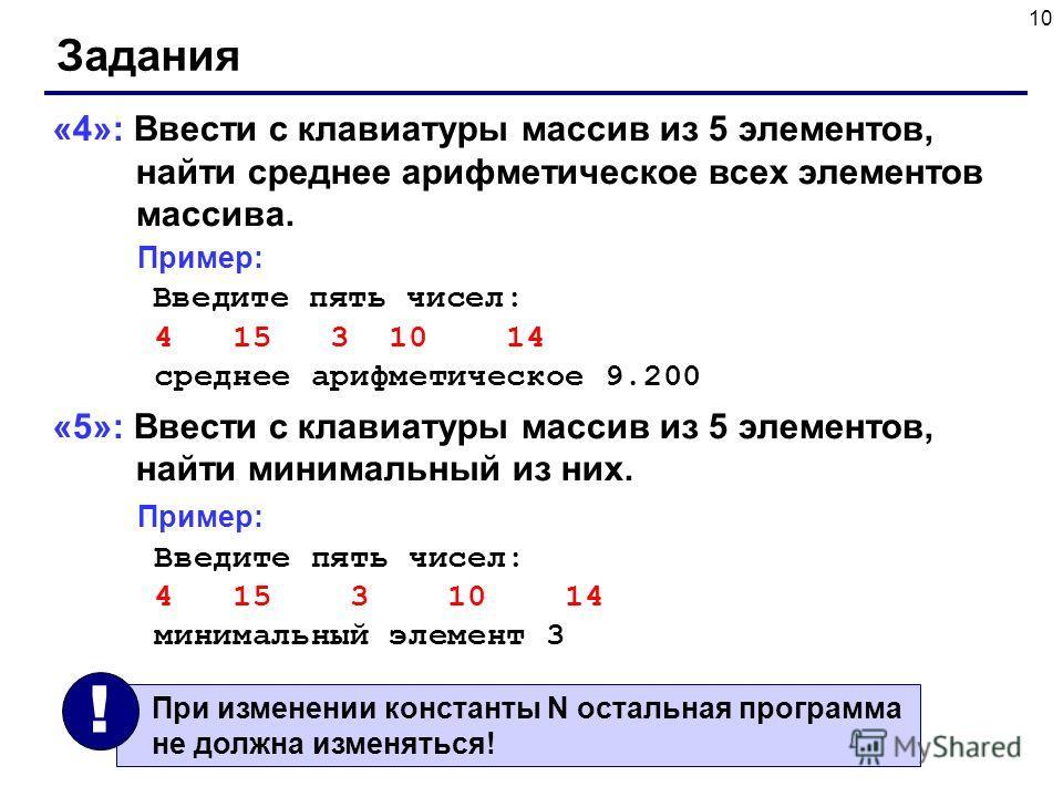 10 Задания «4»: Ввести c клавиатуры массив из 5 элементов, найти среднее арифметическое всех элементов массива. Пример: Введите пять чисел: 4 15 3 10 14 среднее арифметическое 9.200 «5»: Ввести c клавиатуры массив из 5 элементов, найти минимальный из