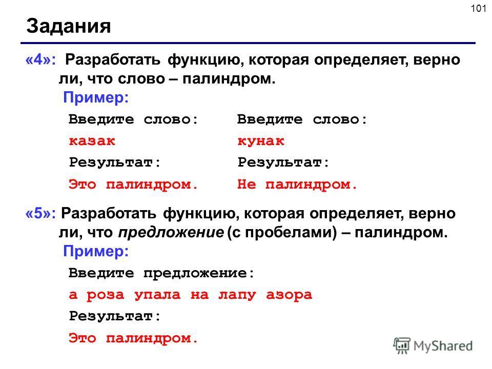 101 Задания «4»: Разработать функцию, которая определяет, верно ли, что слово – палиндром. Пример: Введите слово: Введите слово: казак кунак Результат:Результат: Это палиндром.Не палиндром. «5»: Разработать функцию, которая определяет, верно ли, что