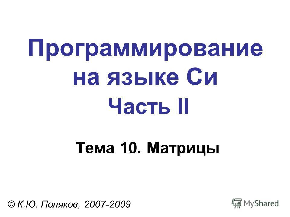 Программирование на языке Си Часть II Тема 10. Матрицы © К.Ю. Поляков, 2007-2009