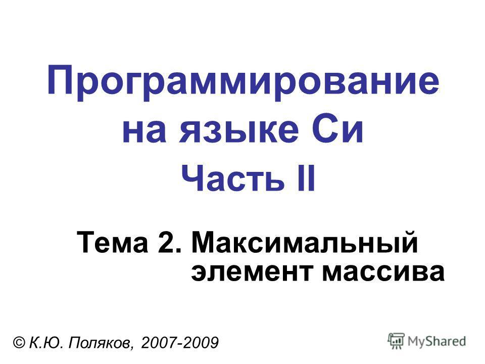 Программирование на языке Си Часть II Тема 2. Максимальный элемент массива © К.Ю. Поляков, 2007-2009