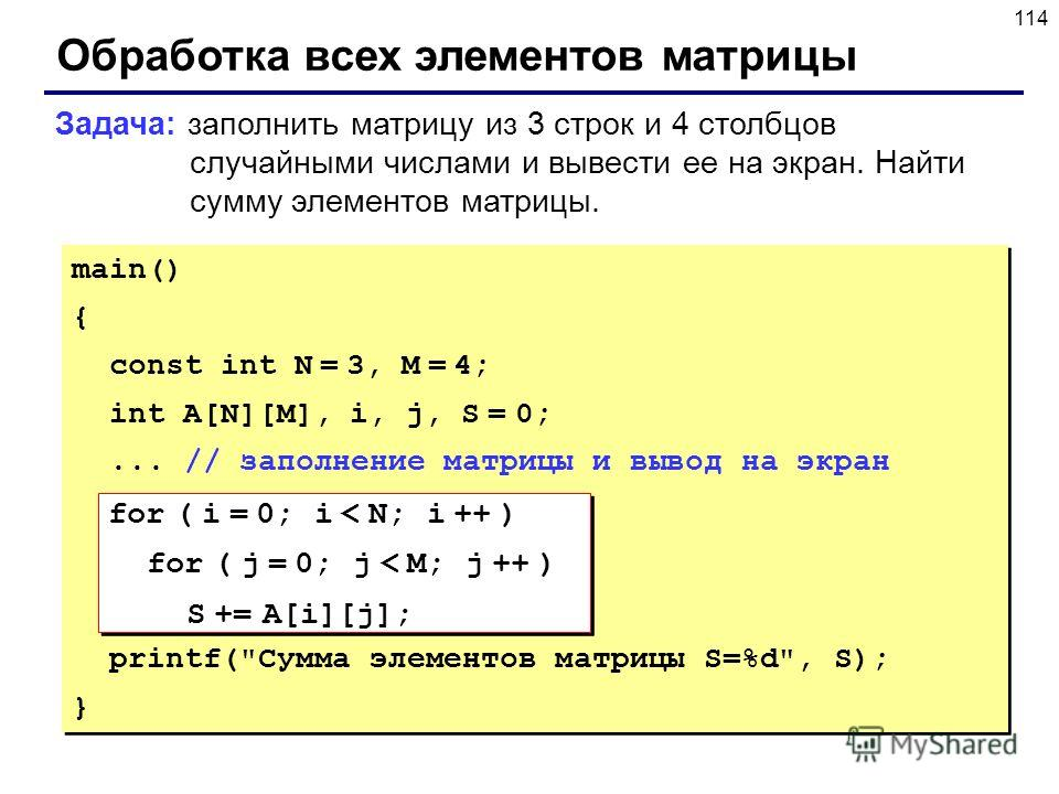 114 Обработка всех элементов матрицы Задача: заполнить матрицу из 3 строк и 4 столбцов случайными числами и вывести ее на экран. Найти сумму элементов матрицы. main() { const int N = 3, M = 4; int A[N][M], i, j, S = 0;... // заполнение матрицы и выво