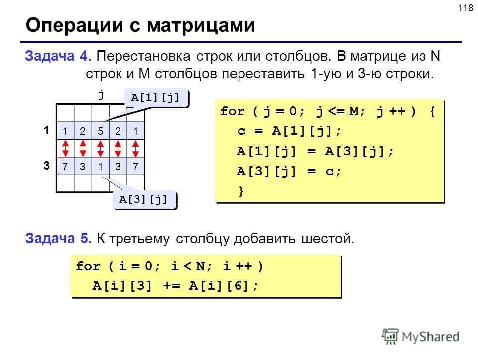 118 Операции с матрицами Задача 4. Перестановка строк или столбцов. В матрице из N строк и M столбцов переставить 1-ую и 3-ю строки. 12521 73137 1 3 j A[1][j] A[3][j] for ( j = 0; j