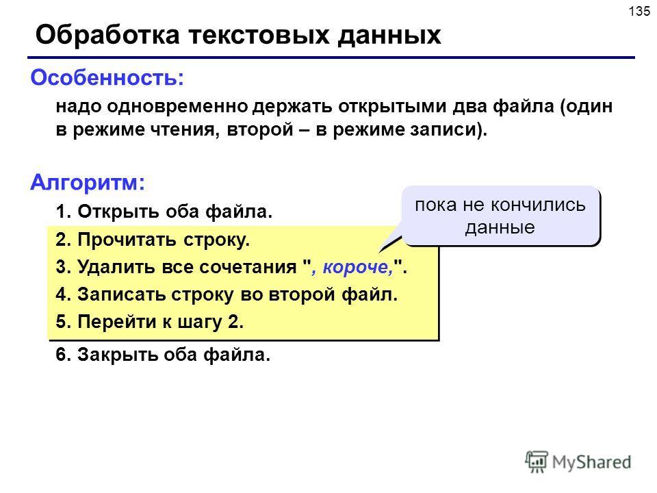135 Обработка текстовых данных Особенность: надо одновременно держать открытыми два файла (один в режиме чтения, второй – в режиме записи). Алгоритм: 1. Открыть оба файла. 2. Прочитать строку. 3. Удалить все сочетания