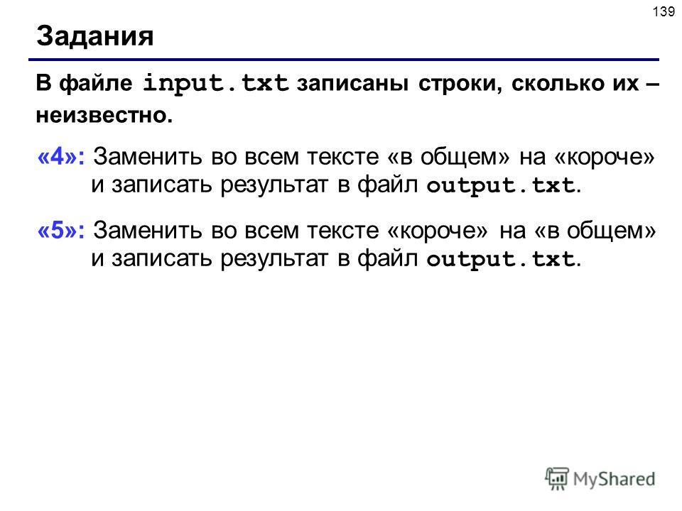 139 Задания В файле input.txt записаны строки, сколько их – неизвестно. «4»: Заменить во всем тексте «в общем» на «короче» и записать результат в файл output.txt. «5»: Заменить во всем тексте «короче» на «в общем» и записать результат в файл output.t