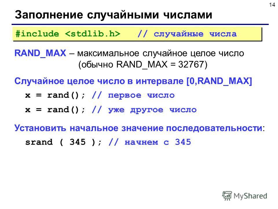 14 Заполнение случайными числами RAND_MAX – максимальное случайное целое число (обычно RAND_MAX = 32767) Случайное целое число в интервале [0,RAND_MAX] x = rand(); // первое число x = rand(); // уже другое число Установить начальное значение последов