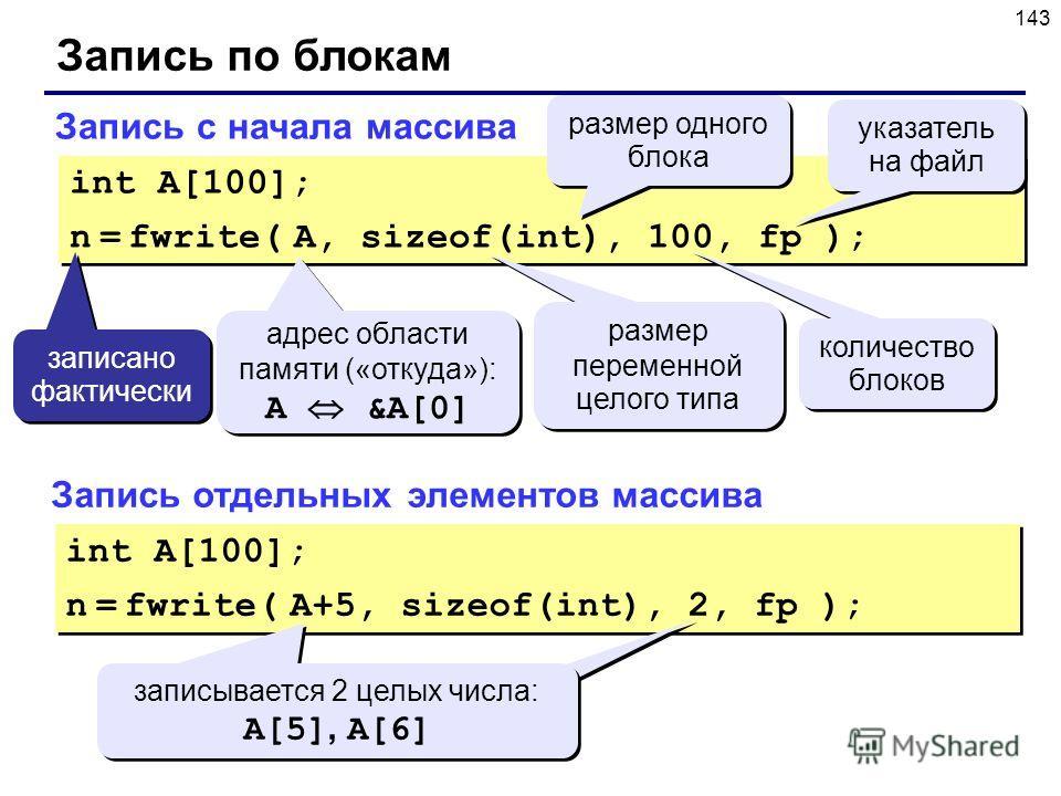 143 Запись по блокам Запись с начала массива int A[100]; n = fwrite( A, sizeof(int), 100, fp ); int A[100]; n = fwrite( A, sizeof(int), 100, fp ); адрес области памяти («откуда»): A &A[0] адрес области памяти («откуда»): A &A[0] размер одного блока р