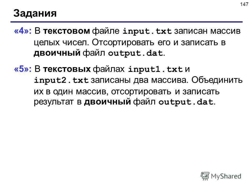 147 Задания «4»: В текстовом файле input.txt записан массив целых чисел. Отсортировать его и записать в двоичный файл output.dat. «5»: В текстовых файлах input1.txt и input2.txt записаны два массива. Объединить их в один массив, отсортировать и запис