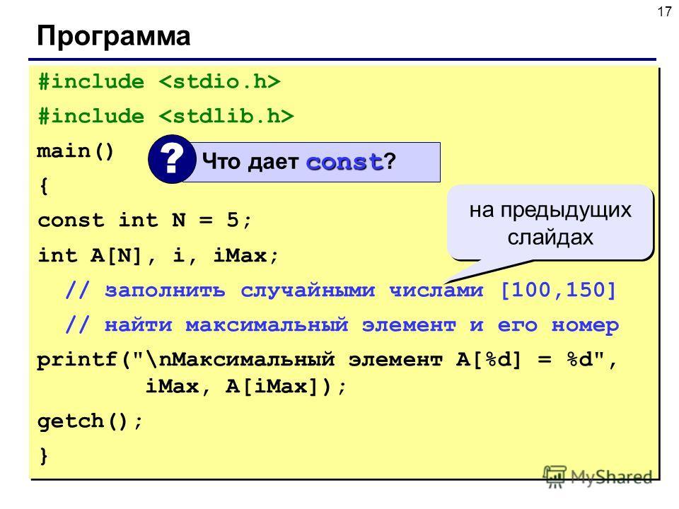 17 Программа #include main() { const int N = 5; int A[N], i, iMax; // заполнить случайными числами [100,150] // найти максимальный элемент и его номер printf(