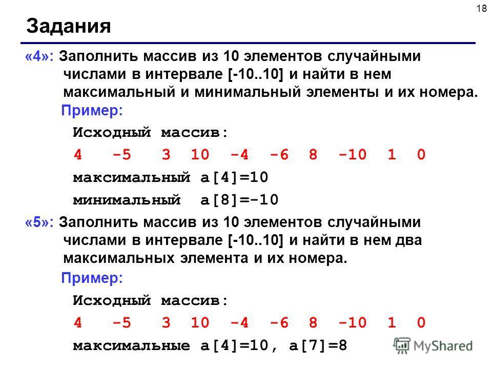 18 Задания «4»: Заполнить массив из 10 элементов случайными числами в интервале [-10..10] и найти в нем максимальный и минимальный элементы и их номера. Пример: Исходный массив: 4 -5 3 10 -4 -6 8 -10 1 0 максимальный a[4]=10 минимальный a[8]=-10 «5»: