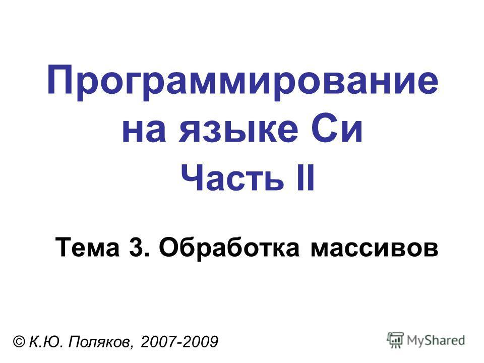 Программирование на языке Си Часть II Тема 3. Обработка массивов © К.Ю. Поляков, 2007-2009