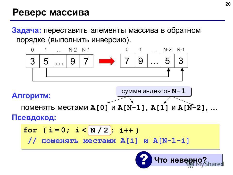 20 Реверс массива Задача: переставить элементы массива в обратном порядке (выполнить инверсию). Алгоритм: поменять местами A[0] и A[N-1], A[1] и A[N-2], … Псевдокод: 35…97 79…53 01…N-2N-1 01…N-2N-1 for ( i = 0; i < N; i++ ) // поменять местами A[i] и