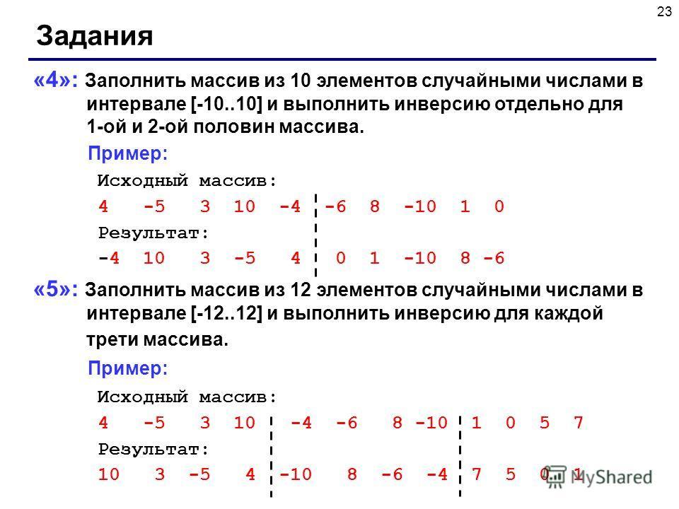 23 Задания «4»: Заполнить массив из 10 элементов случайными числами в интервале [-10..10] и выполнить инверсию отдельно для 1-ой и 2-ой половин массива. Пример: Исходный массив: 4 -5 3 10 -4 -6 8 -10 1 0 Результат: -4 10 3 -5 4 0 1 -10 8 -6 «5»: Запо