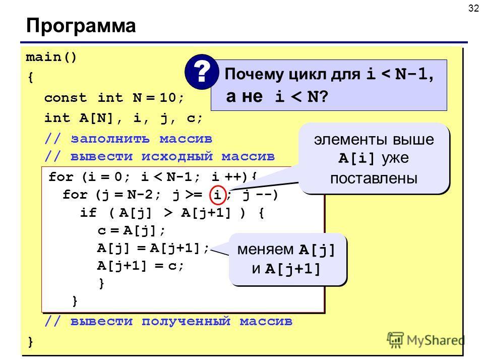 32 Программа main() { const int N = 10; int A[N], i, j, c; // заполнить массив // вывести исходный массив for (i = 0; i < N-1; i ++){ for (j = N-2; j >= i ; j --) if ( A[j] > A[j+1] ) { с = A[j]; A[j] = A[j+1]; A[j+1] = с; } } // вывести полученный м