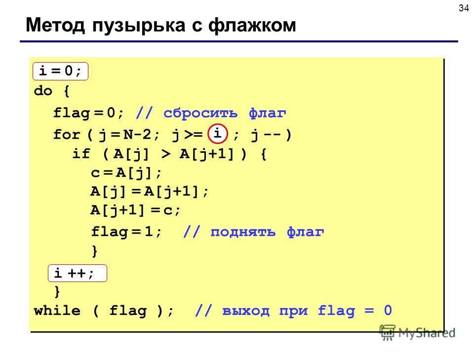 34 Метод пузырька с флажком i = 0; do { flag = 0; // сбросить флаг for ( j = N-2; j >= i ; j -- ) if ( A[j] > A[j+1] ) { с = A[j]; A[j] = A[j+1]; A[j+1] = с; flag = 1; // поднять флаг } i ++; } while ( flag ); // выход при flag = 0 i = 0; do { flag =
