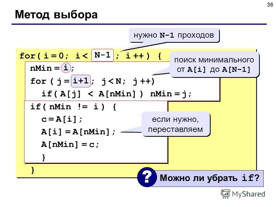 36 Метод выбора N for( i = 0; i < N-1 ; i ++ ) { nMin = i ; for ( j = i+1; j < N; j ++) if( A[j] < A[nMin] ) nMin = j; if( nMin != i ) { c = A[i]; A[i] = A[nMin]; A[nMin] = c; } } N-1 нужно N-1 проходов поиск минимального от A[i] до A[N-1] если нужно