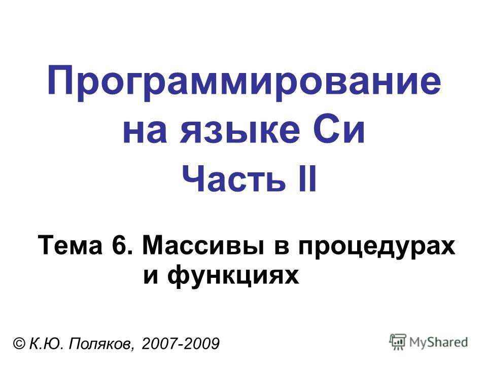 Программирование на языке Си Часть II Тема 6. Массивы в процедурах и функциях © К.Ю. Поляков, 2007-2009