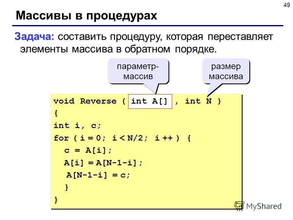 49 Массивы в процедурах Задача: составить процедуру, которая переставляет элементы массива в обратном порядке. void Reverse ( int A[], int N ) { int i, c; for ( i = 0; i < N/2; i ++ ) { c = A[i]; A[i] = A[N-1-i]; A[N-1-i] = c; } void Reverse ( int A[