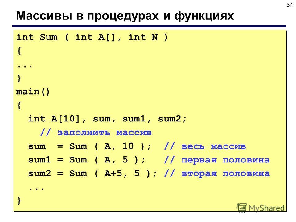 54 Массивы в процедурах и функциях int Sum ( int A[], int N ) {... } main() { int A[10], sum, sum1, sum2; // заполнить массив sum = Sum ( A, 10 ); // весь массив sum1 = Sum ( A, 5 ); // первая половина sum2 = Sum ( A+5, 5 ); // вторая половина... } i