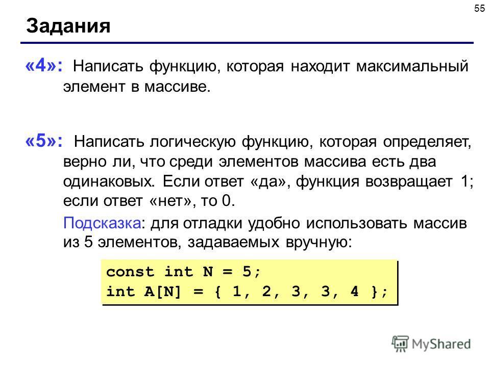 55 Задания «4»: Написать функцию, которая находит максимальный элемент в массиве. «5»: Написать логическую функцию, которая определяет, верно ли, что среди элементов массива есть два одинаковых. Если ответ «да», функция возвращает 1; если ответ «нет»